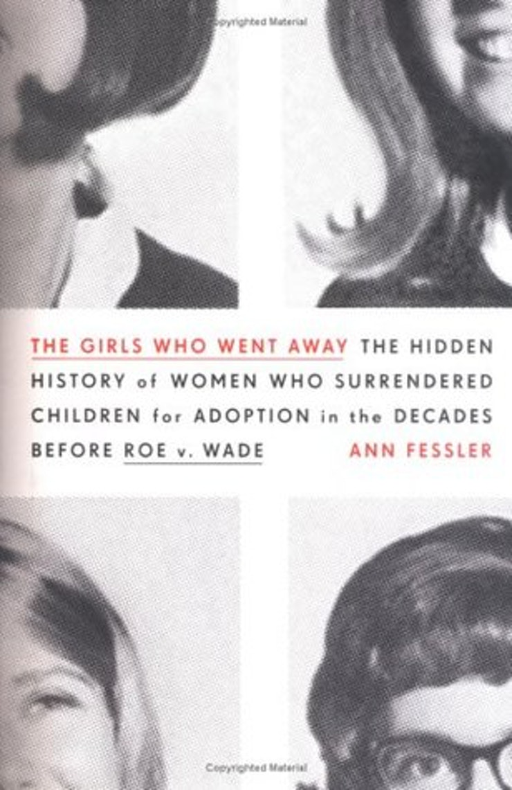 11 essential titles for understanding your reproductive rights the girls who went away the hidden history of women who surrendered children for adoption in the decades before roe v wade by ann fessler